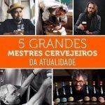 5 Grandes Mestres Cervejeiros da Atualidade